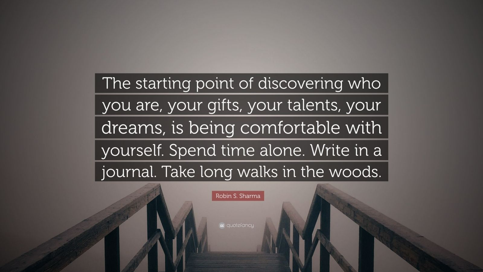 "Robin S. Sharma Quote: ""The starting point of discovering who you are, your gifts, your talents, your dreams, is being comfortable with yourself. Spend time alone. Write in a journal. Take long walks in the woods."""
