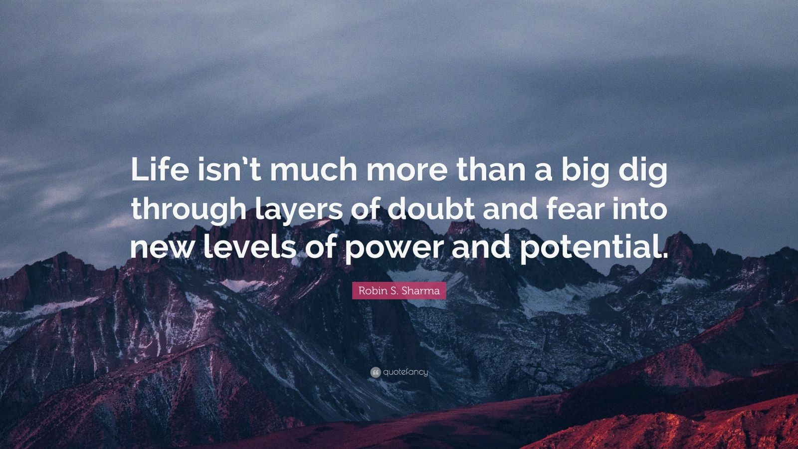 """Robin S. Sharma Quote: """"Life isn't much more than a big dig through layers of doubt and fear into new levels of power and potential."""""""
