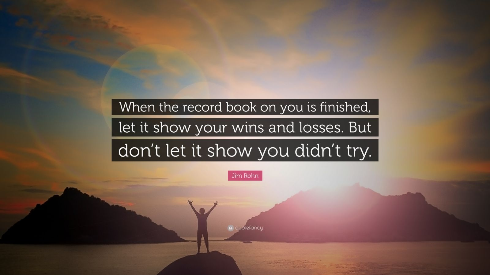 "Jim Rohn Quote: ""When the record book on you is finished, let it show your wins and losses. But don't let it show you didn't try."""