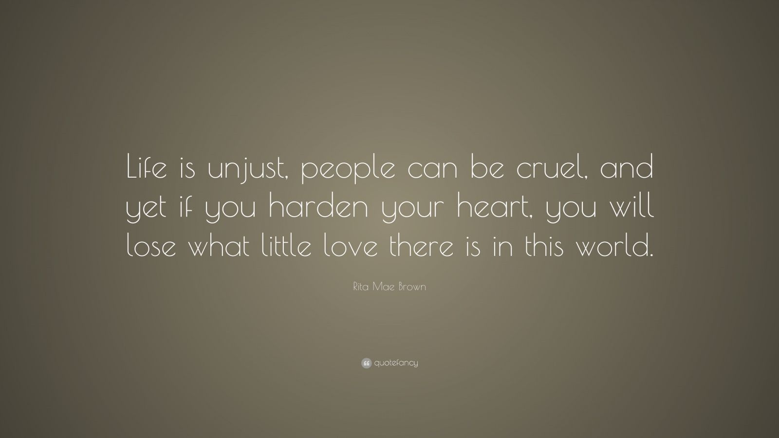 "Rita Mae Brown Quote: ""Life Is Unjust, People Can Be Cruel"