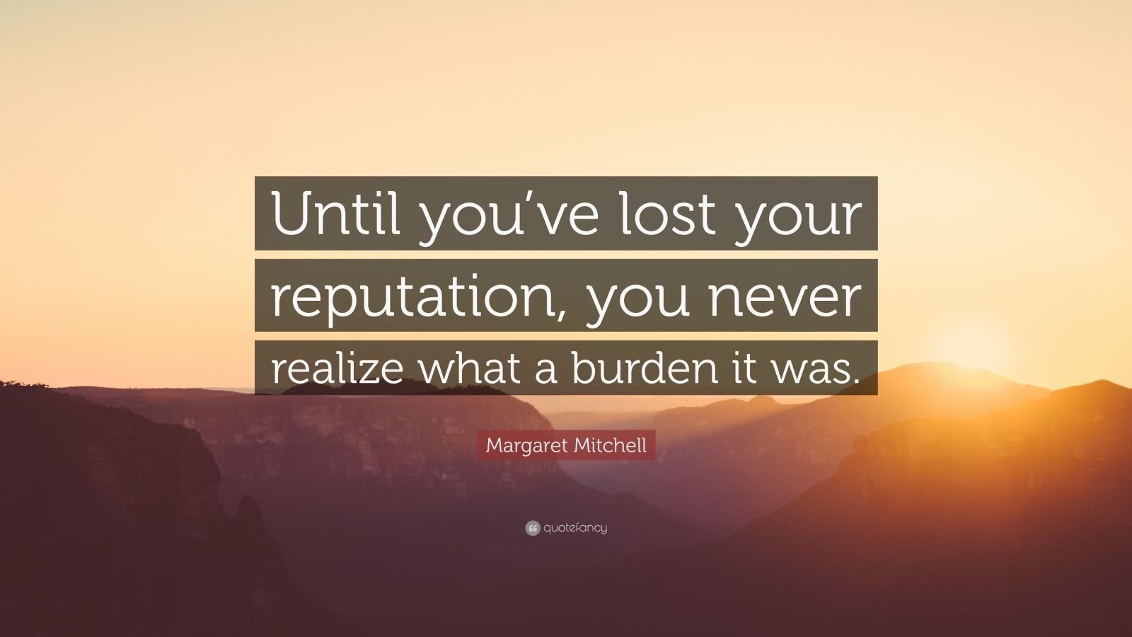 """Margaret Mitchell Quote: """"Until you've lost your reputation, you never realize what a burden it was."""""""