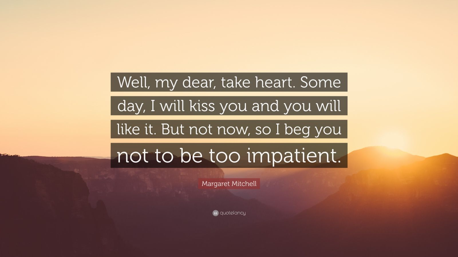 """Margaret Mitchell Quote: """"Well, my dear, take heart. Some day, I will kiss you and you will like it. But not now, so I beg you not to be too impatient."""""""