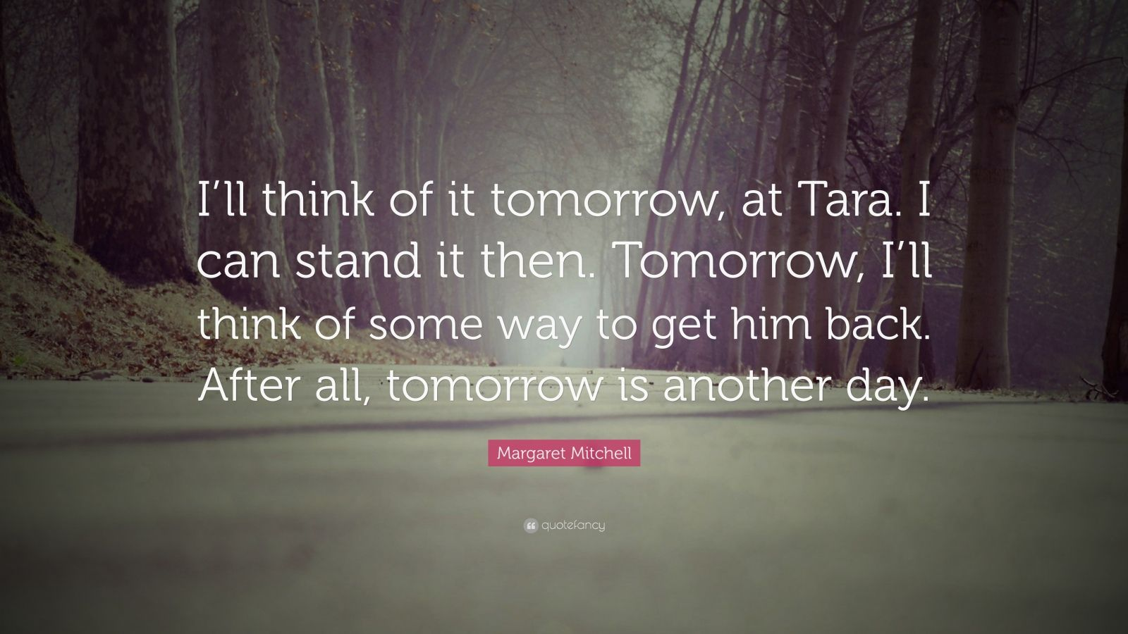"Margaret Mitchell Quote: ""I'll think of it tomorrow, at Tara. I can stand it then. Tomorrow, I'll think of some way to get him back. After all, tomorrow is another day."""