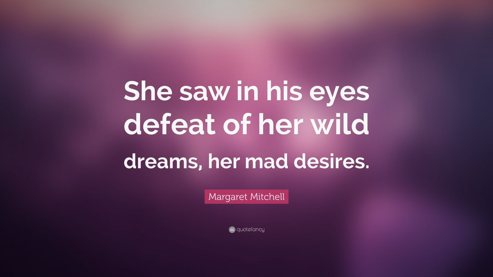 "Margaret Mitchell Quote: ""She saw in his eyes defeat of her wild dreams, her mad desires."""