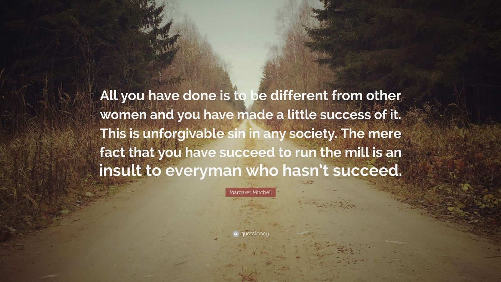 "Margaret Mitchell Quote: ""All you have done is to be different from other women and you have made a little success of it. This is unforgivable sin in any society. The mere fact that you have succeed to run the mill is an insult to everyman who hasn't succeed."""