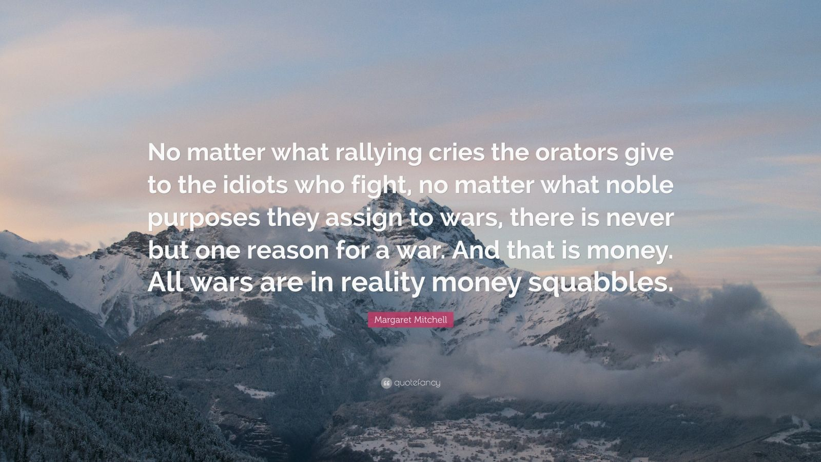 """Margaret Mitchell Quote: """"No matter what rallying cries the orators give to the idiots who fight, no matter what noble purposes they assign to wars, there is never but one reason for a war. And that is money. All wars are in reality money squabbles."""""""