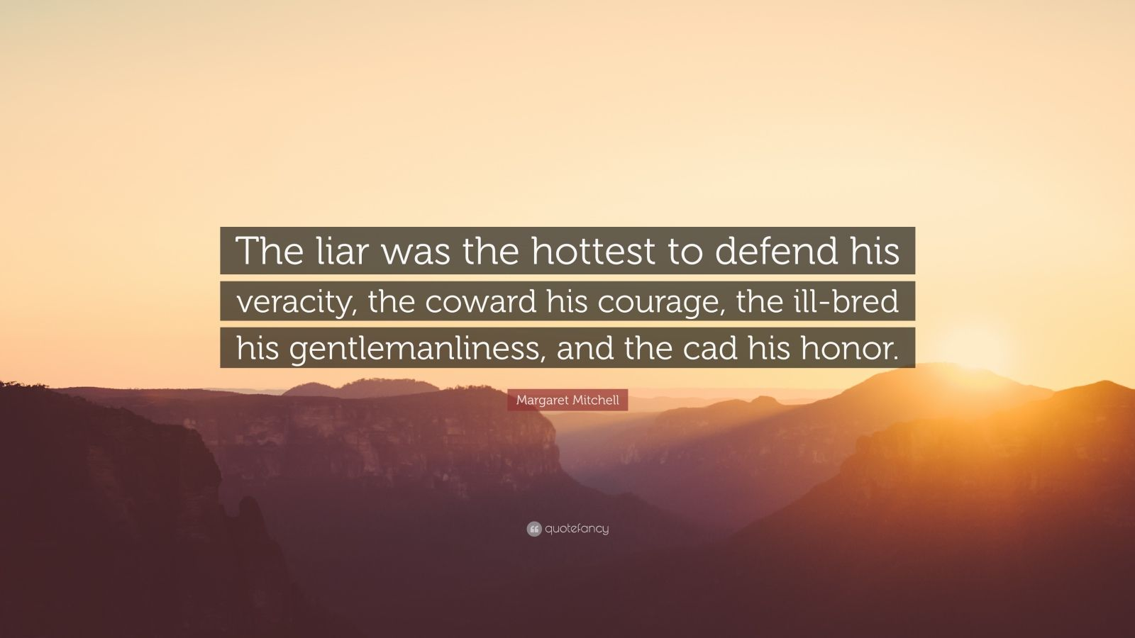 """Margaret Mitchell Quote: """"The liar was the hottest to defend his veracity, the coward his courage, the ill-bred his gentlemanliness, and the cad his honor."""""""