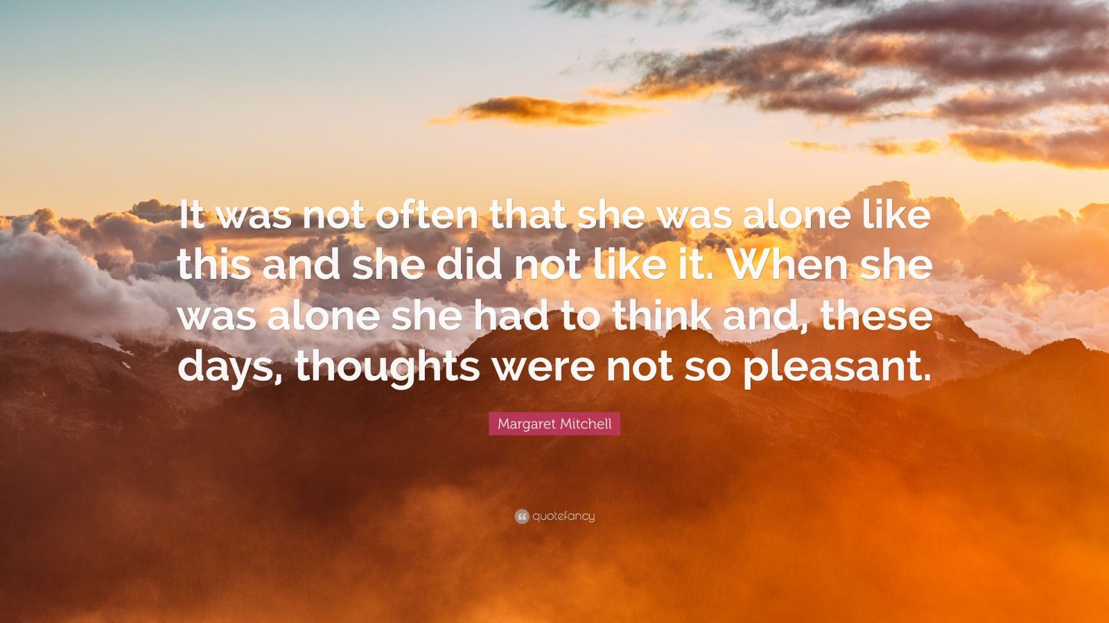 """Margaret Mitchell Quote: """"It was not often that she was alone like this and she did not like it. When she was alone she had to think and, these days, thoughts were not so pleasant."""""""