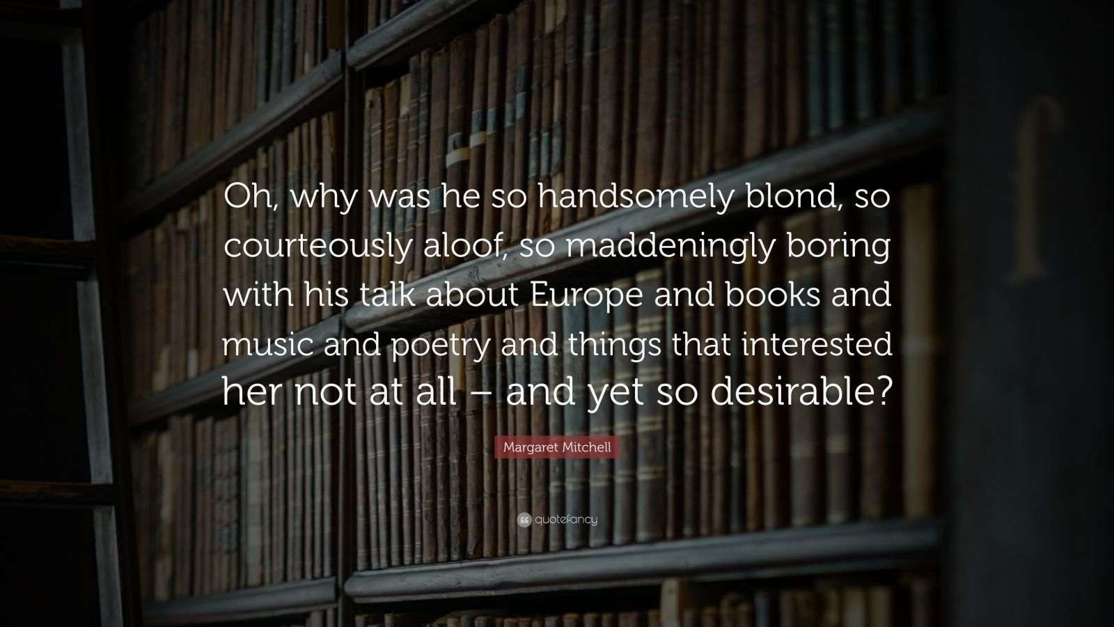 """Margaret Mitchell Quote: """"Oh, why was he so handsomely blond, so courteously aloof, so maddeningly boring with his talk about Europe and books and music and poetry and things that interested her not at all – and yet so desirable?"""""""
