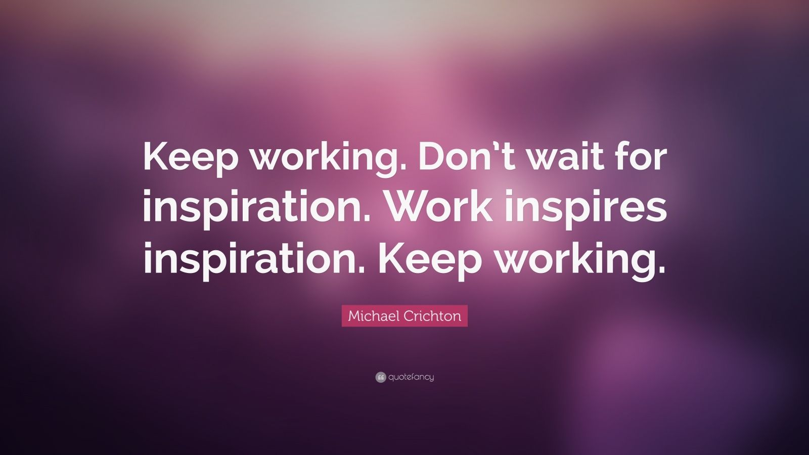 "Michael Crichton Quote: ""Keep working. Don't wait for inspiration. Work inspires inspiration. Keep working."""