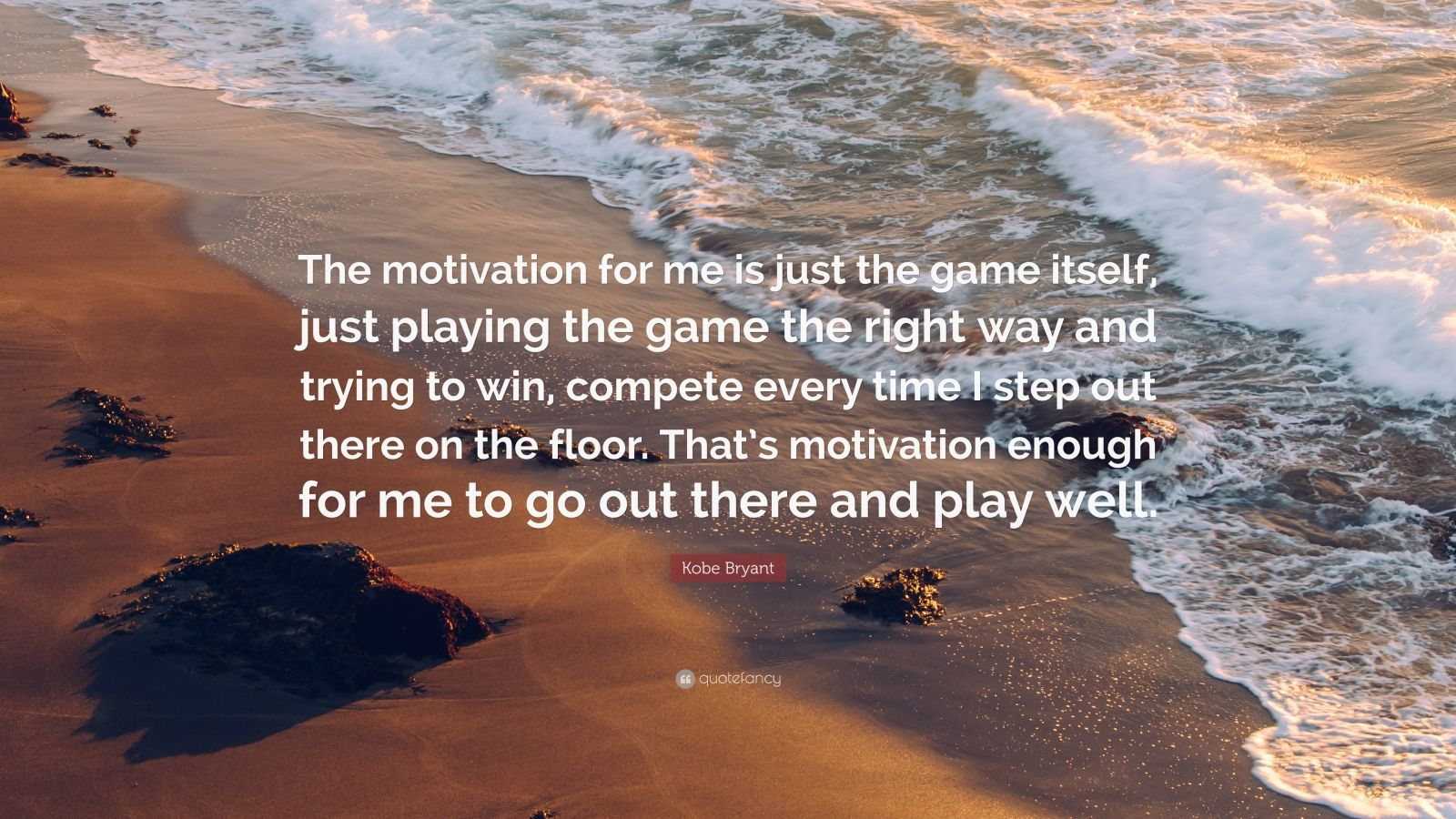 """Kobe Bryant Quote: """"The motivation for me is just the game itself, just playing the game the right way and trying to win, compete every time I step out there on the floor. That's motivation enough for me to go out there and play well."""""""