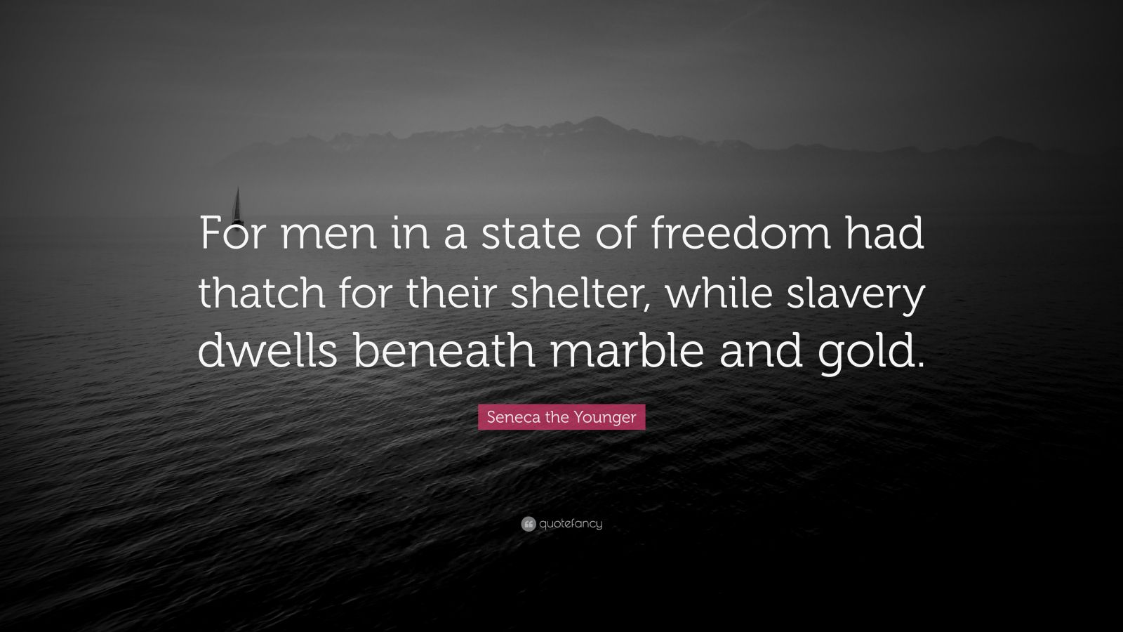 """Seneca the Younger Quote: """"For men in a state of freedom had thatch for their shelter, while slavery dwells beneath marble and gold."""""""