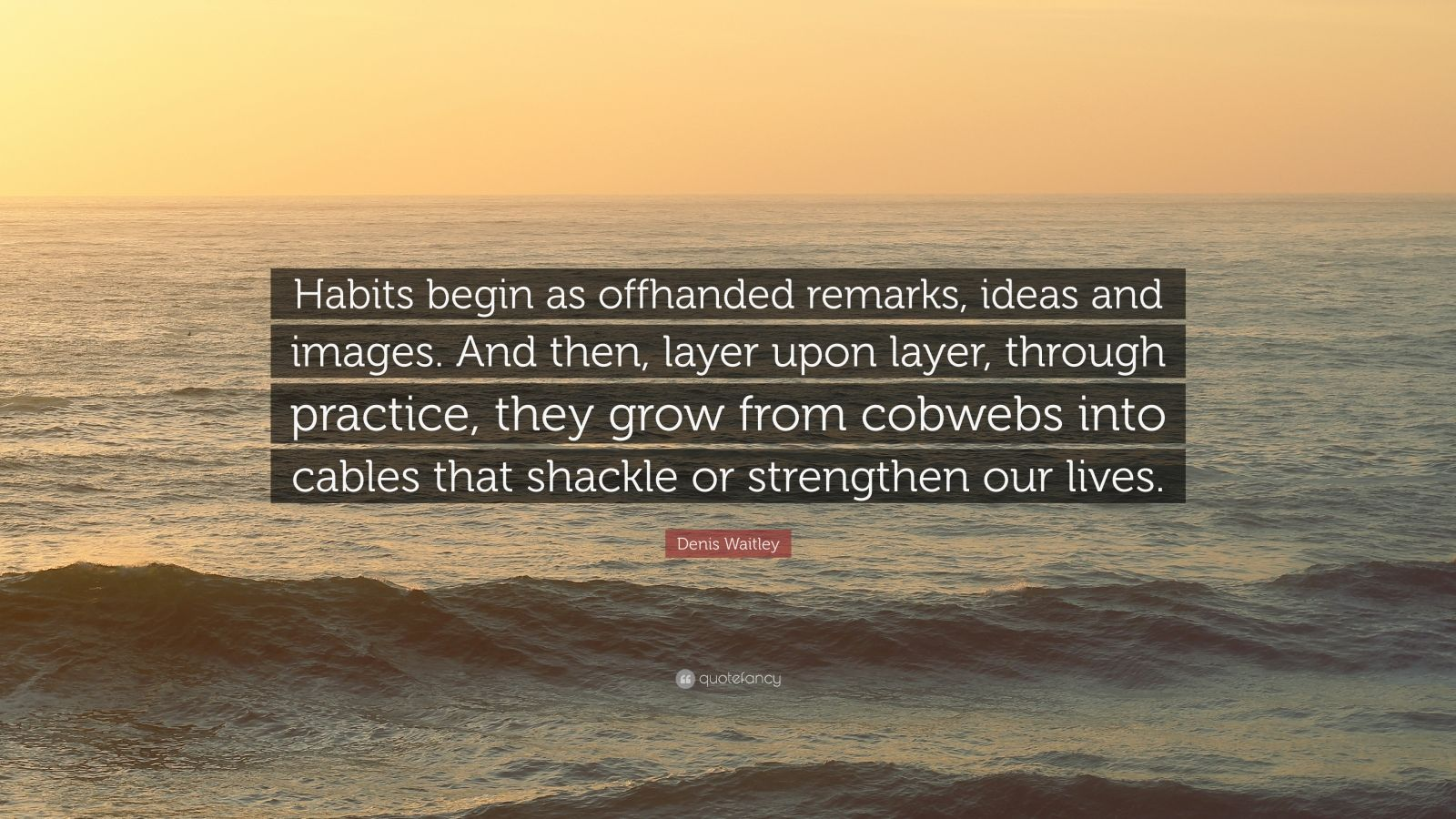 """Denis Waitley Quote: """"Habits begin as offhanded remarks, ideas and images. And then, layer upon layer, through practice, they grow from cobwebs into cables that shackle or strengthen our lives."""""""