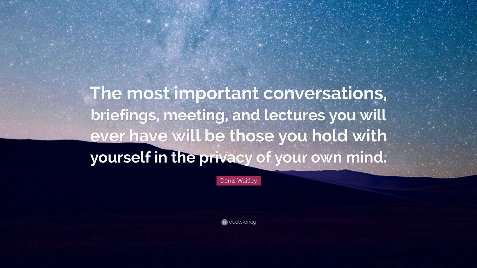 """Denis Waitley Quote: """"The most important conversations, briefings, meeting, and lectures you will ever have will be those you hold with yourself in the privacy of your own mind."""""""