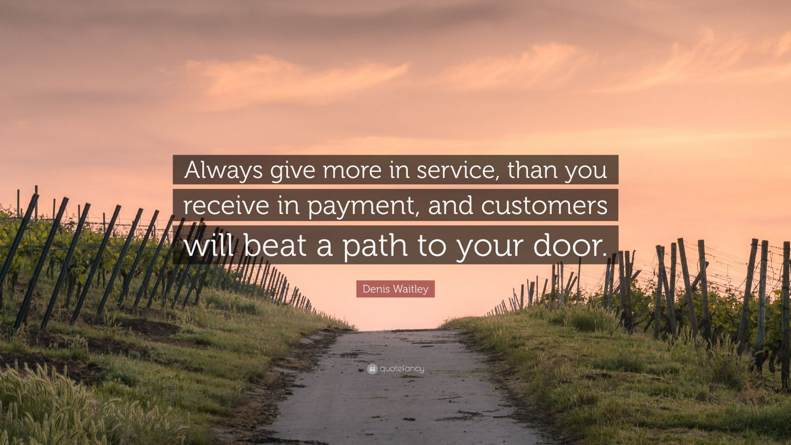 """Denis Waitley Quote: """"Always give more in service, than you receive in payment, and customers will beat a path to your door."""""""