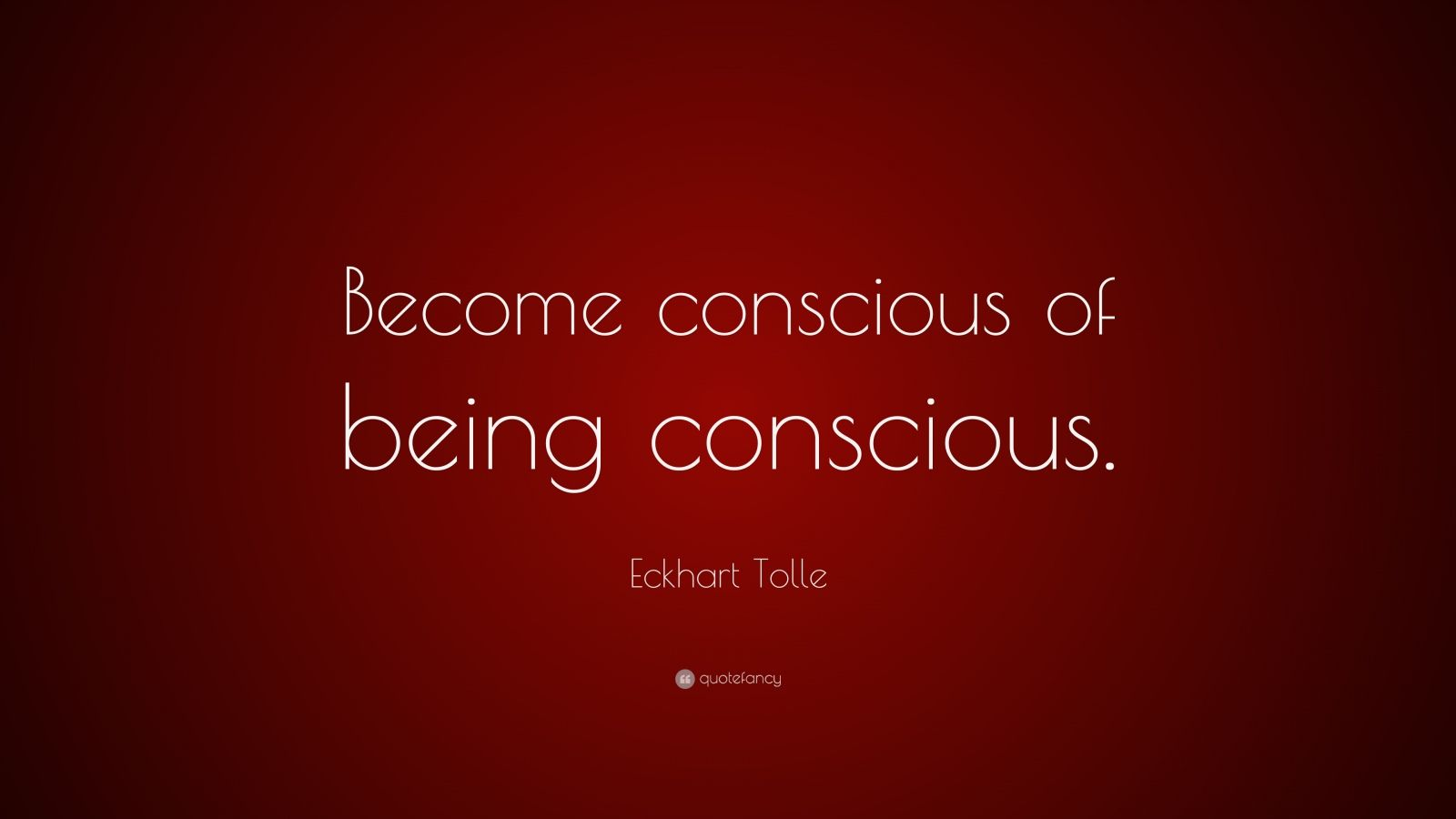 "Eckhart Tolle Quote: ""Become conscious of being conscious."""