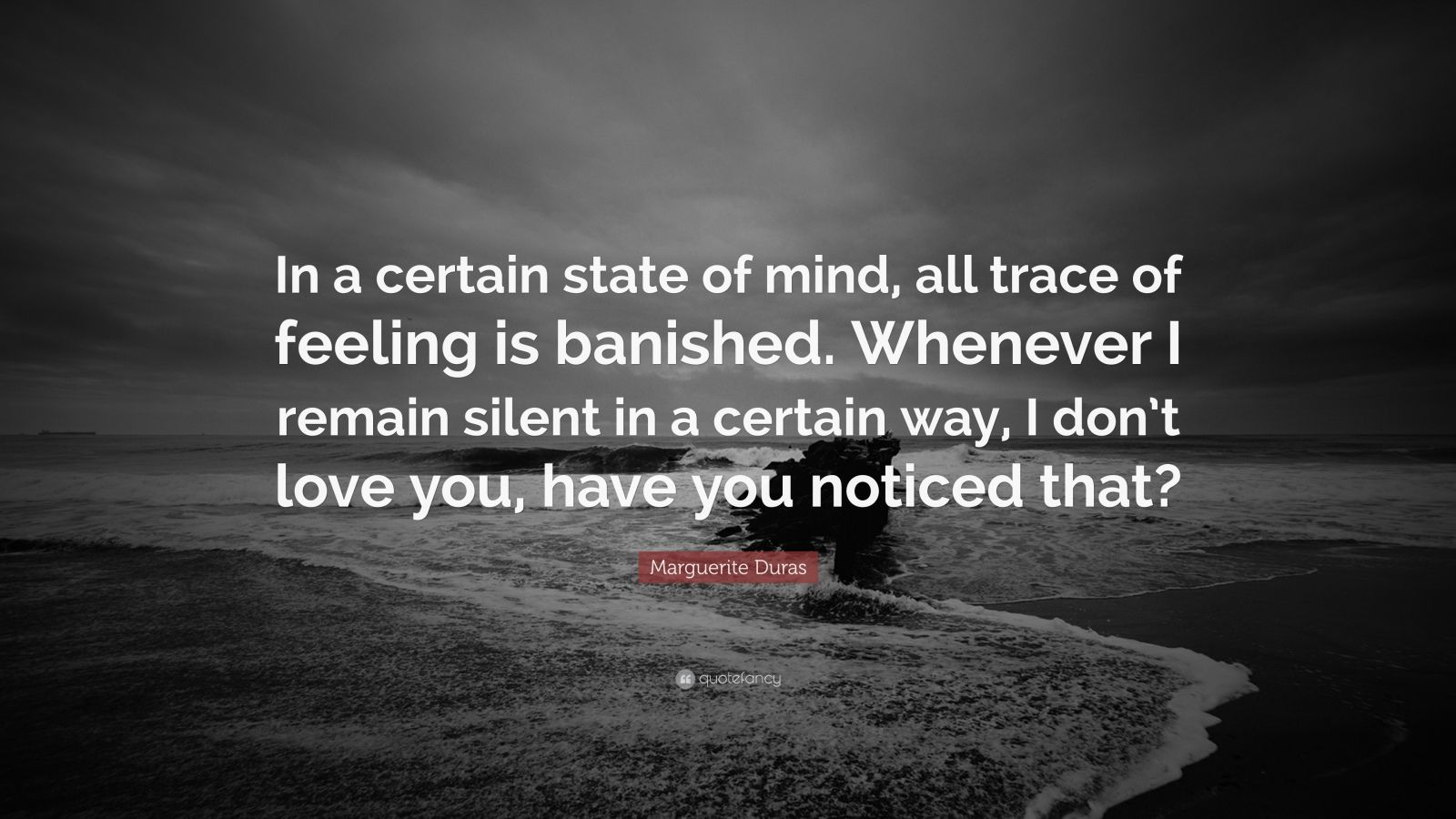 """Marguerite Duras Quote: """"In a certain state of mind, all trace of feeling is banished. Whenever I remain silent in a certain way, I don't love you, have you noticed that?"""""""