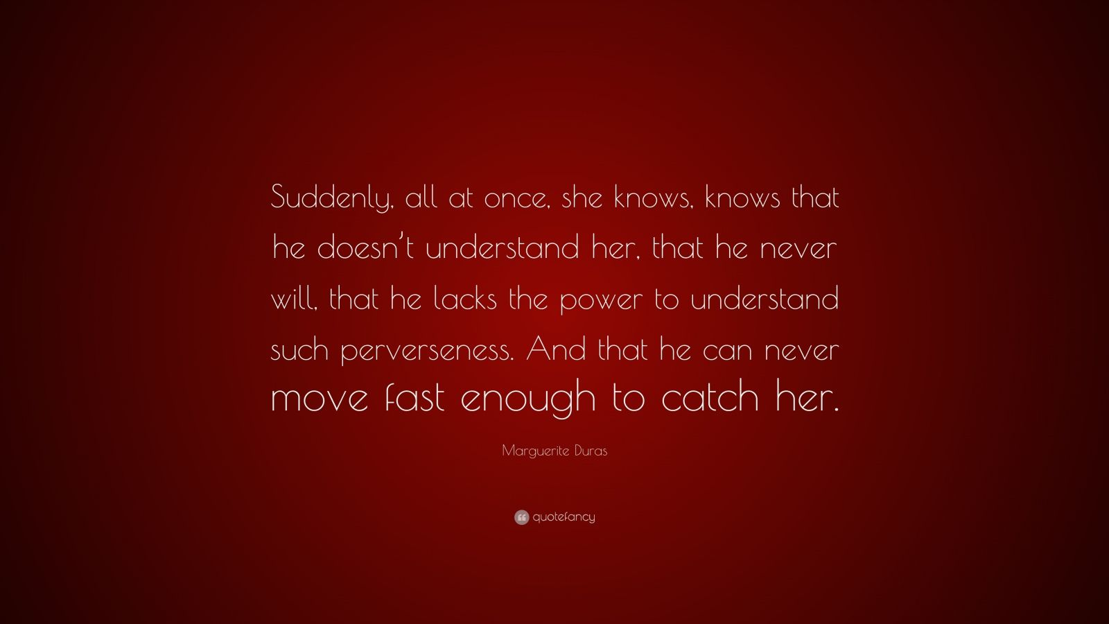 """Marguerite Duras Quote: """"Suddenly, all at once, she knows, knows that he doesn't understand her, that he never will, that he lacks the power to understand such perverseness. And that he can never move fast enough to catch her."""""""