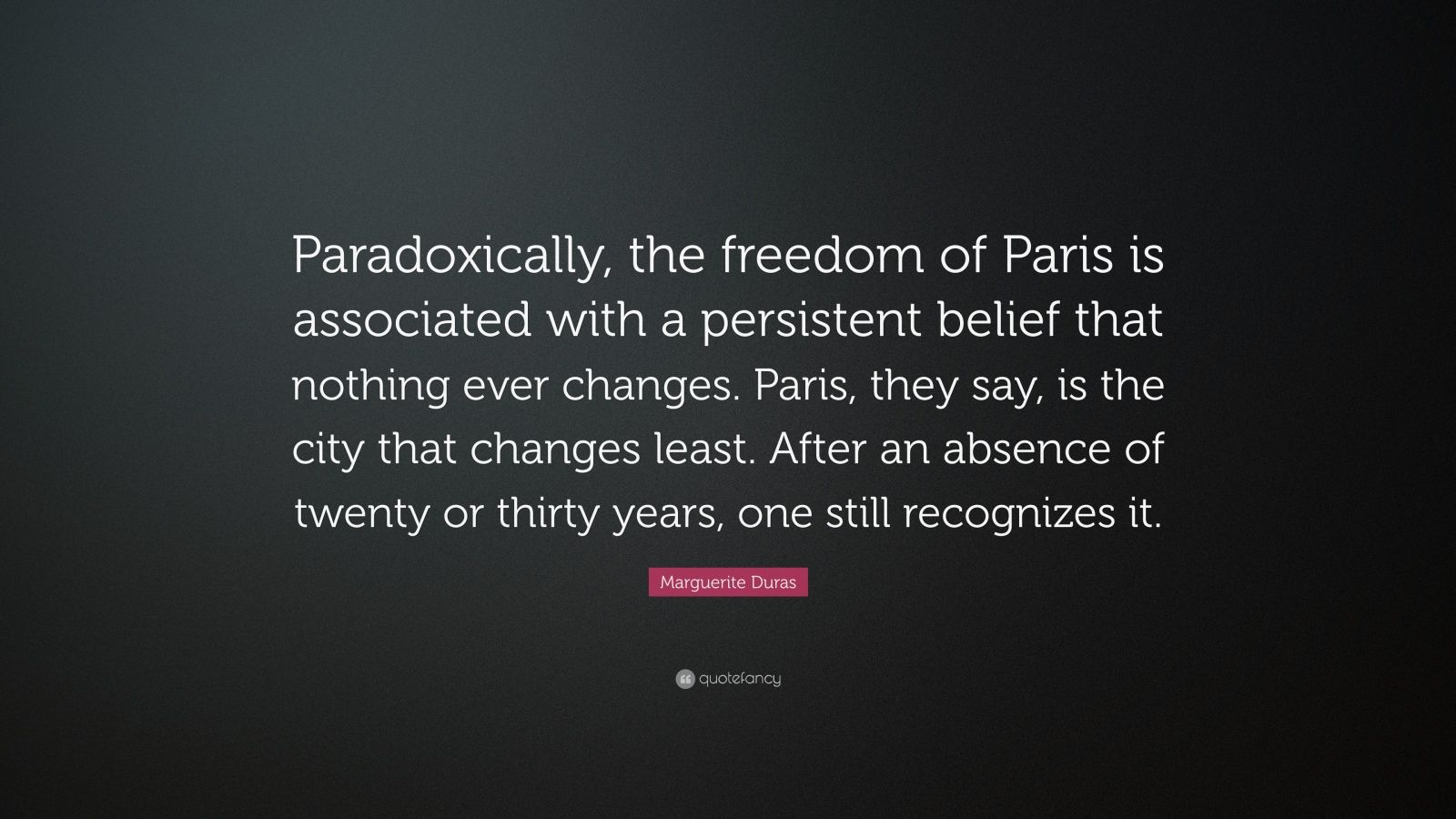 "Marguerite Duras Quote: ""Paradoxically, the freedom of Paris is associated with a persistent belief that nothing ever changes. Paris, they say, is the city that changes least. After an absence of twenty or thirty years, one still recognizes it."""