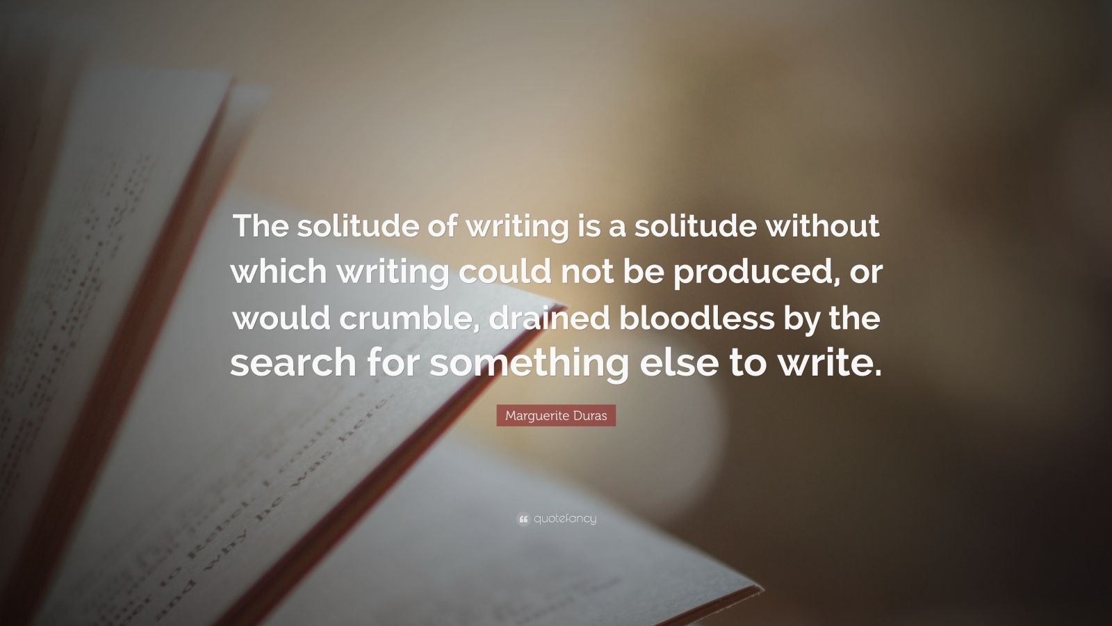 "Marguerite Duras Quote: ""The solitude of writing is a solitude without which writing could not be produced, or would crumble, drained bloodless by the search for something else to write."""