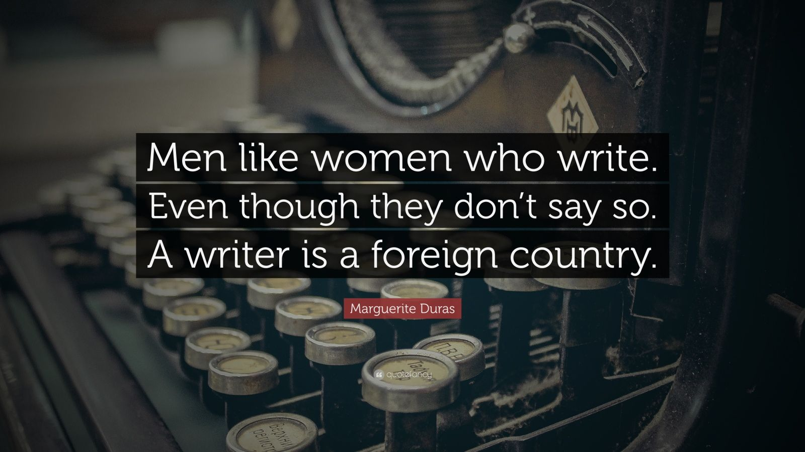 "Marguerite Duras Quote: ""Men like women who write. Even though they don't say so. A writer is a foreign country."""