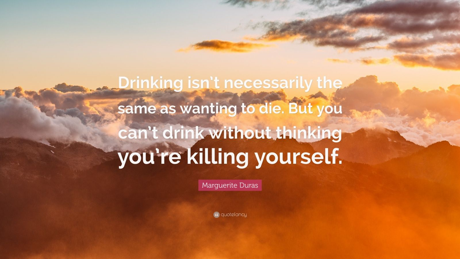 """Marguerite Duras Quote: """"Drinking isn't necessarily the same as wanting to die. But you can't drink without thinking you're killing yourself."""""""