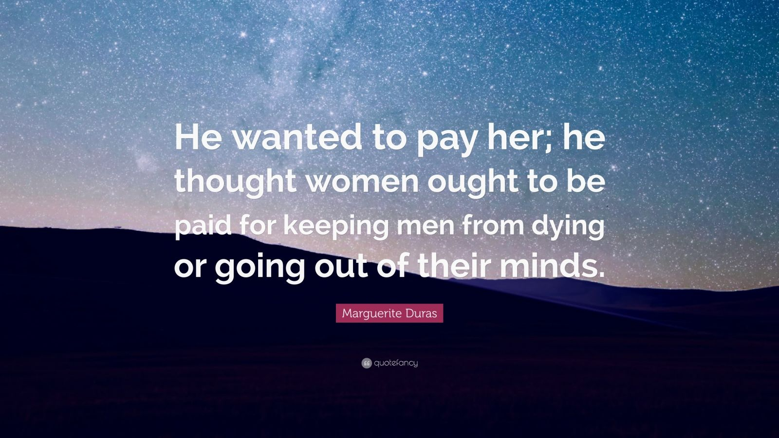 "Marguerite Duras Quote: ""He wanted to pay her; he thought women ought to be paid for keeping men from dying or going out of their minds."""