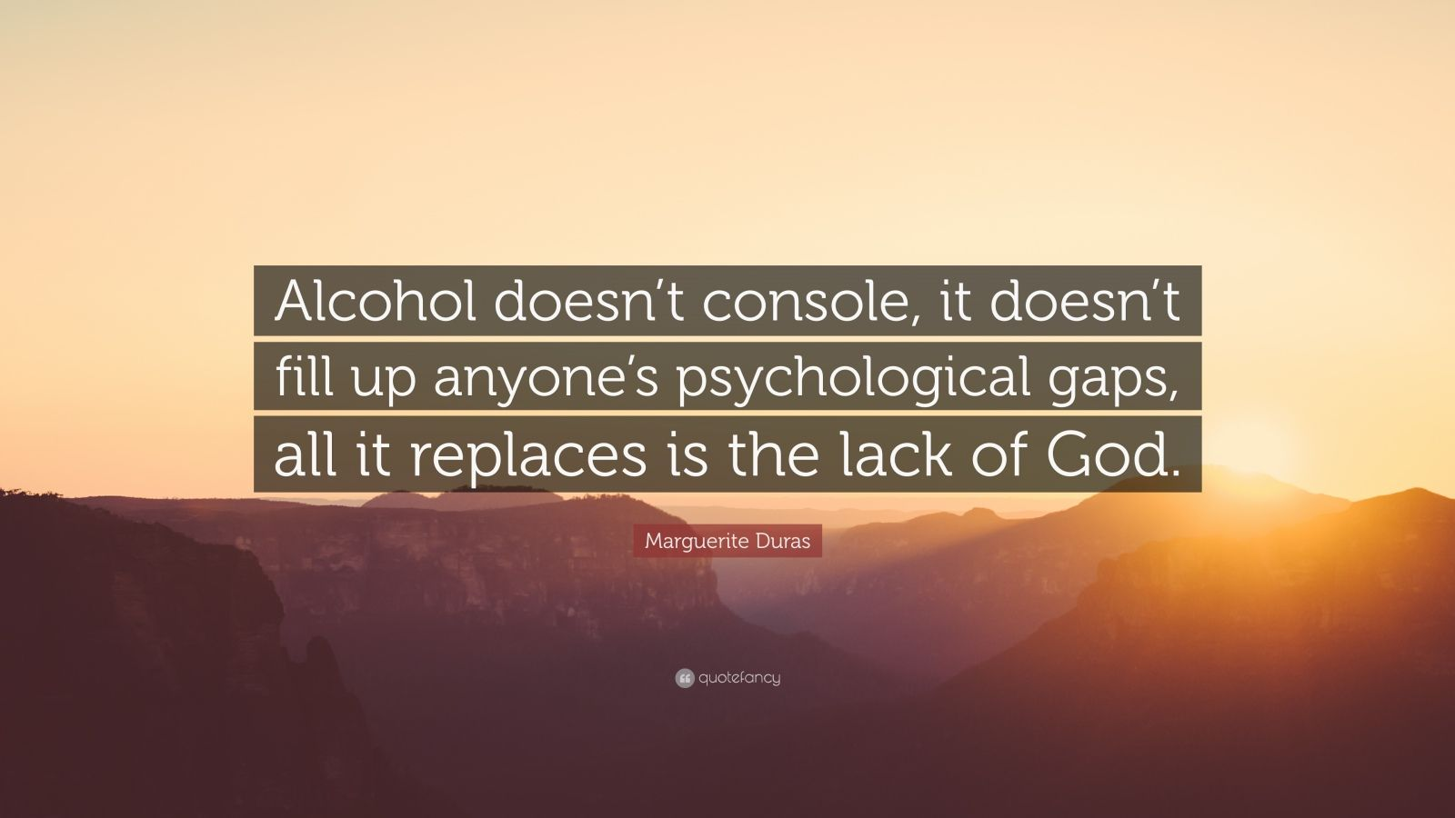 """Marguerite Duras Quote: """"Alcohol doesn't console, it doesn't fill up anyone's psychological gaps, all it replaces is the lack of God."""""""
