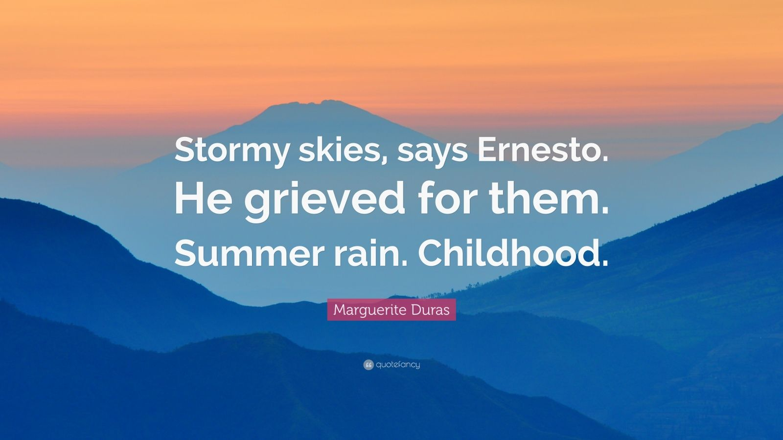 """Marguerite Duras Quote: """"Stormy skies, says Ernesto. He grieved for them. Summer rain. Childhood."""""""