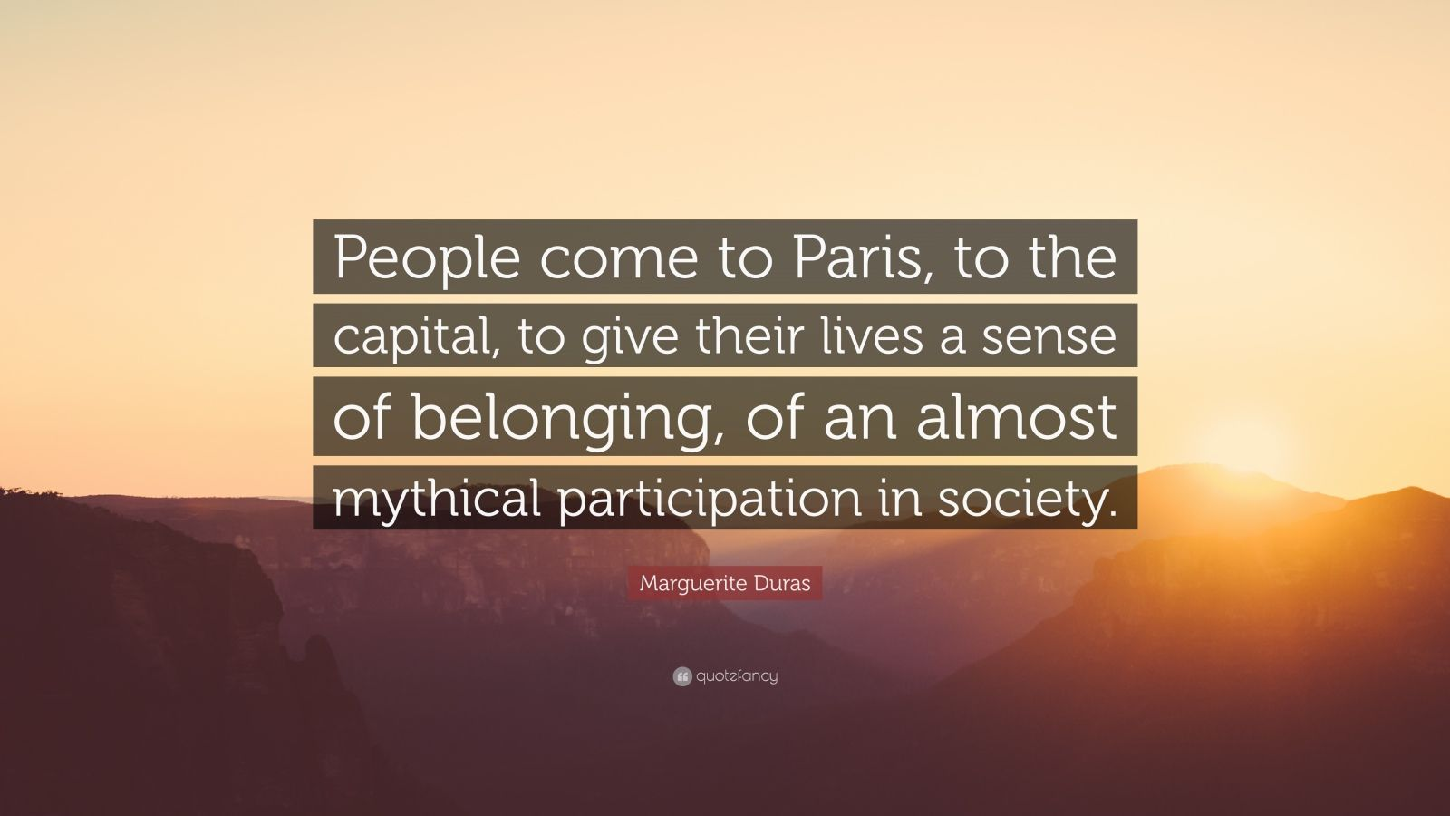 "Marguerite Duras Quote: ""People come to Paris, to the capital, to give their lives a sense of belonging, of an almost mythical participation in society."""