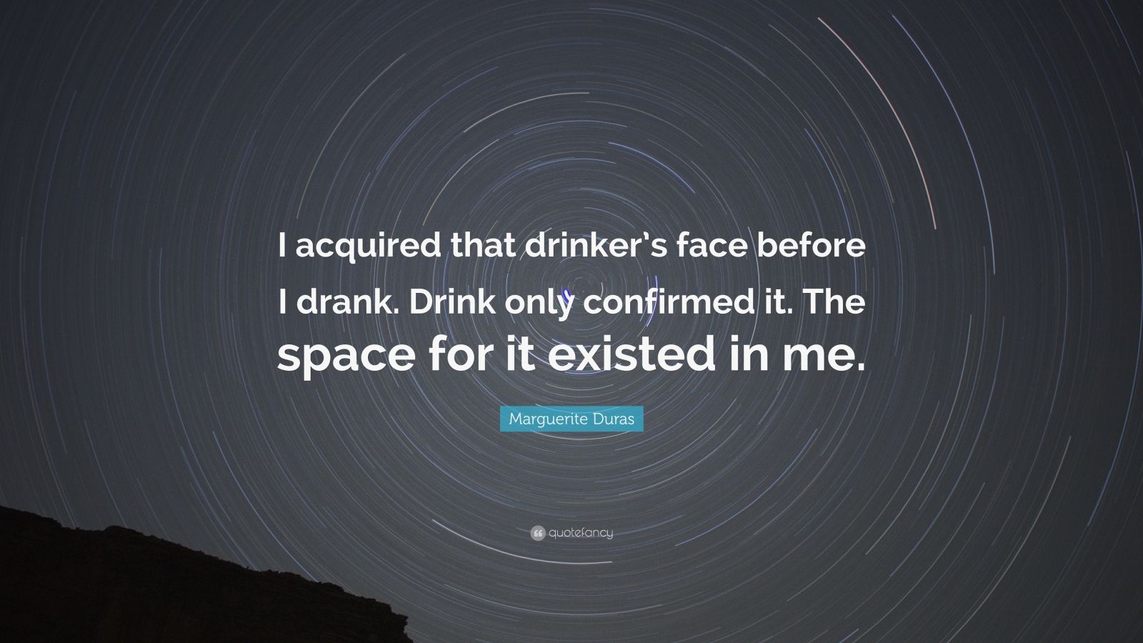 "Marguerite Duras Quote: ""I acquired that drinker's face before I drank. Drink only confirmed it. The space for it existed in me."""