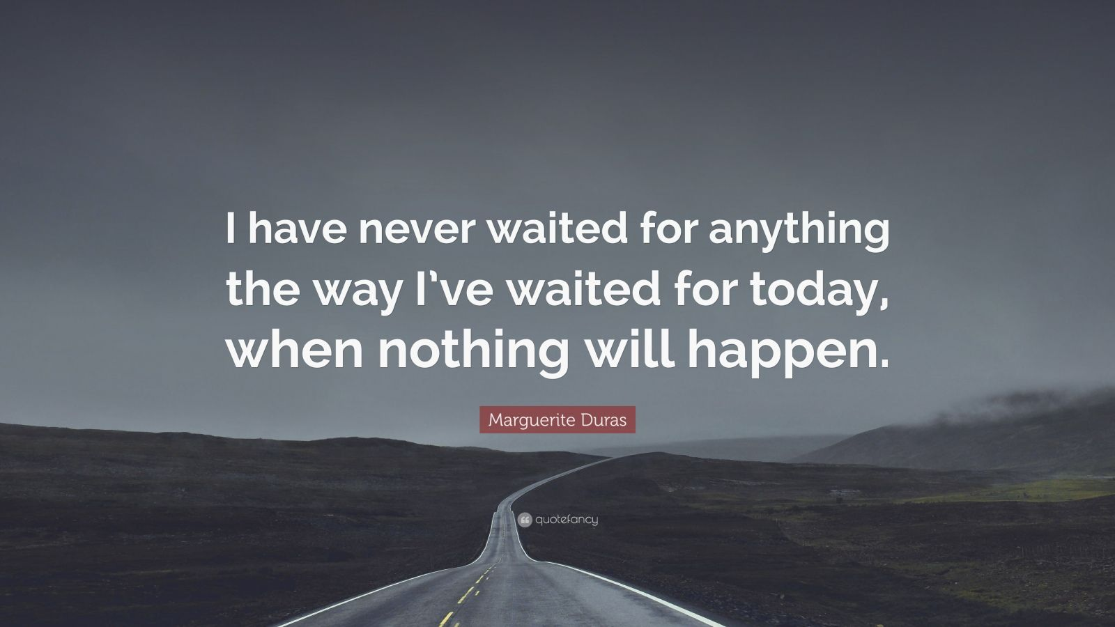 "Marguerite Duras Quote: ""I have never waited for anything the way I've waited for today, when nothing will happen."""