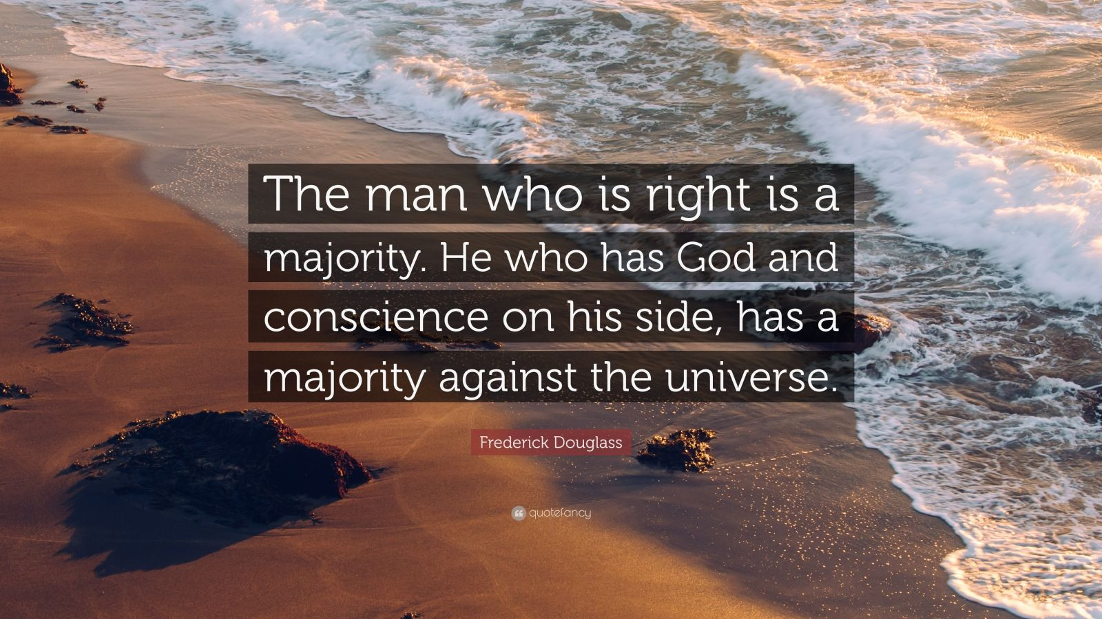 "Frederick Douglass Quote: ""The man who is right is a majority. He who has God and conscience on his side, has a majority against the universe."""