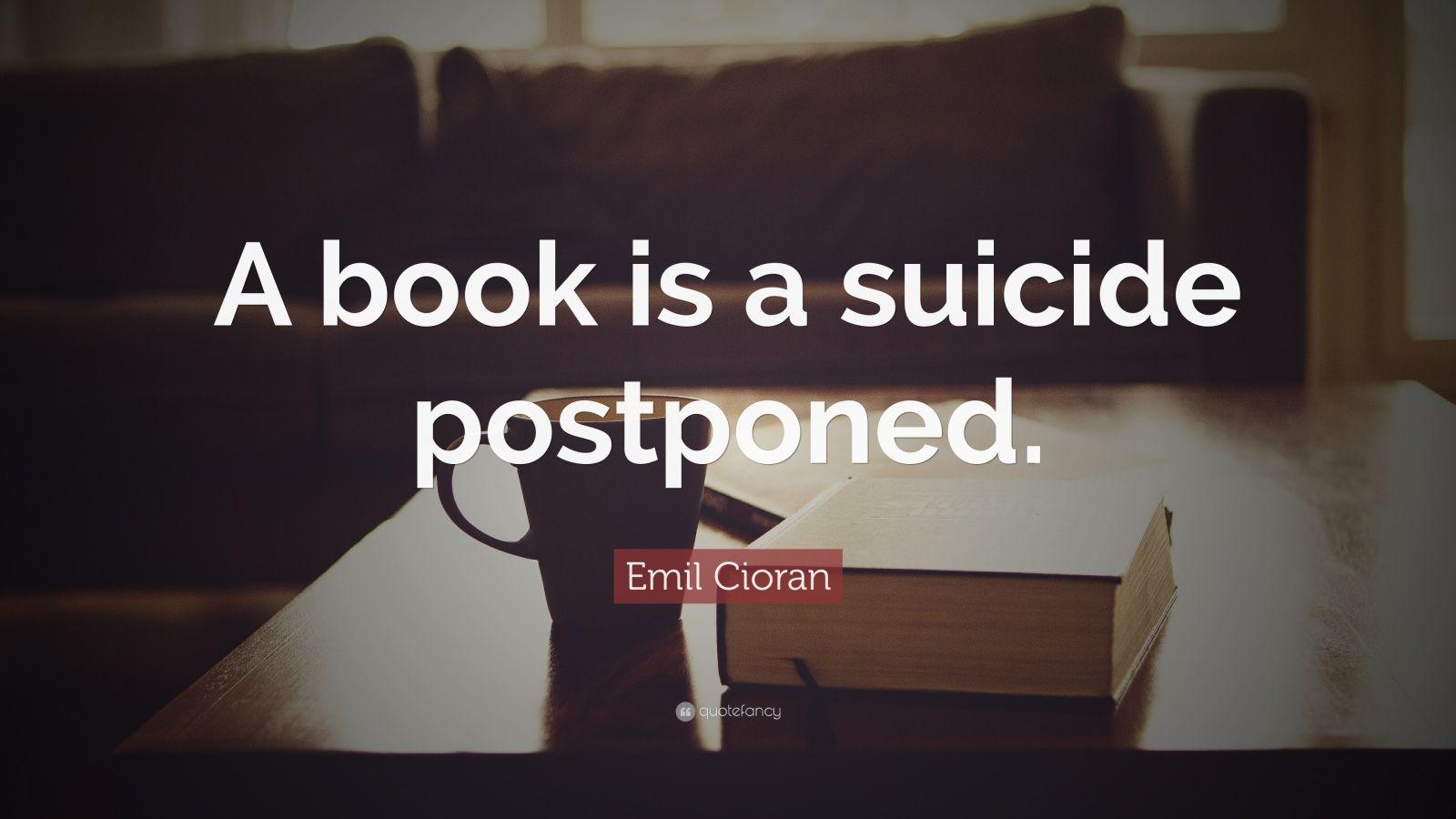 "Emil Cioran Quote: ""A book is a suicide postponed."""