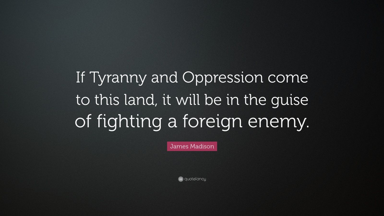 "James Madison Quote: ""If Tyranny and Oppression come to this land, it will be in the guise of fighting a foreign enemy."""