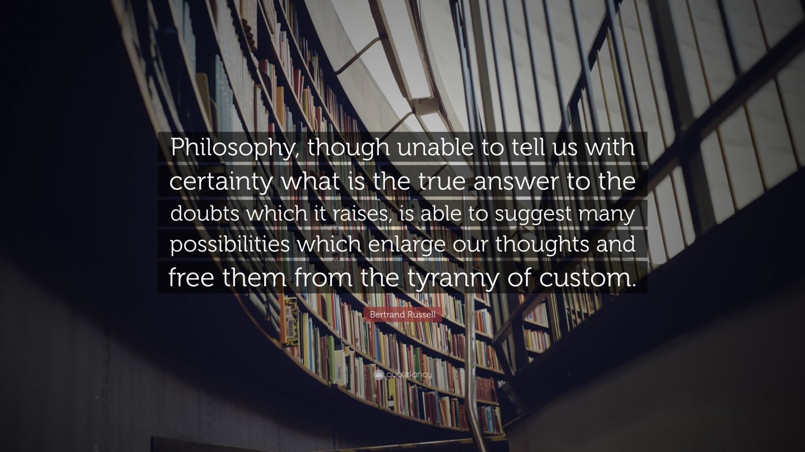 """Bertrand Russell Quote: """"Philosophy, though unable to tell us with certainty what is the true answer to the doubts which it raises, is able to suggest many possibilities which enlarge our thoughts and free them from the tyranny of custom."""""""