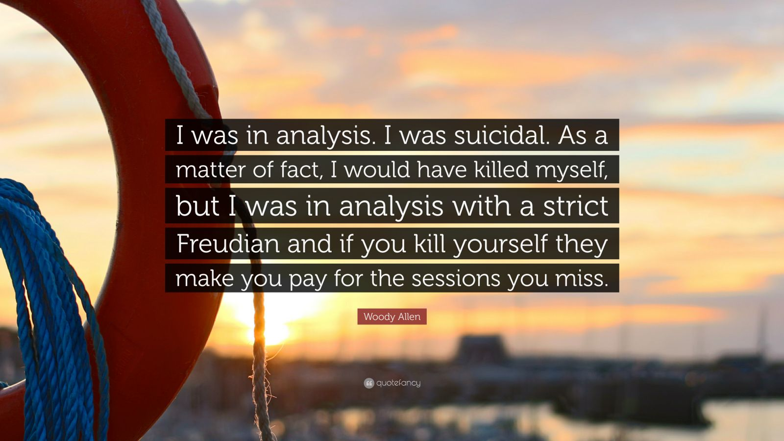 """Woody Allen Quote: """"I was in analysis. I was suicidal. As a matter of fact, I would have killed myself, but I was in analysis with a strict Freudian and if you kill yourself they make you pay for the sessions you miss."""""""