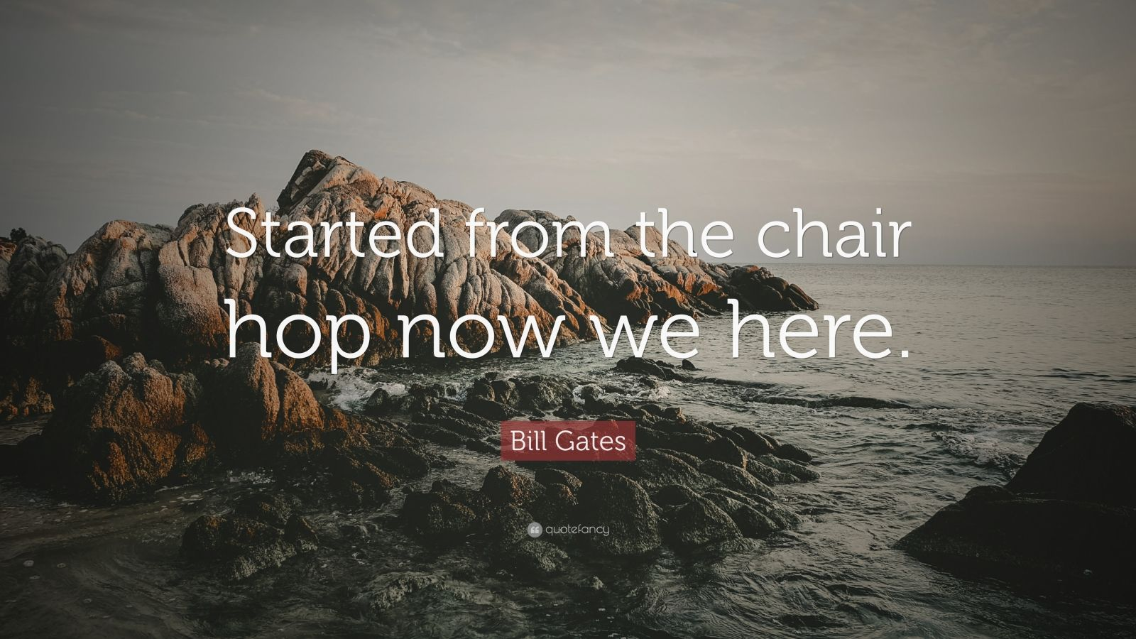"""Bill Gates Quote: """"Started from the chair hop now we here."""""""