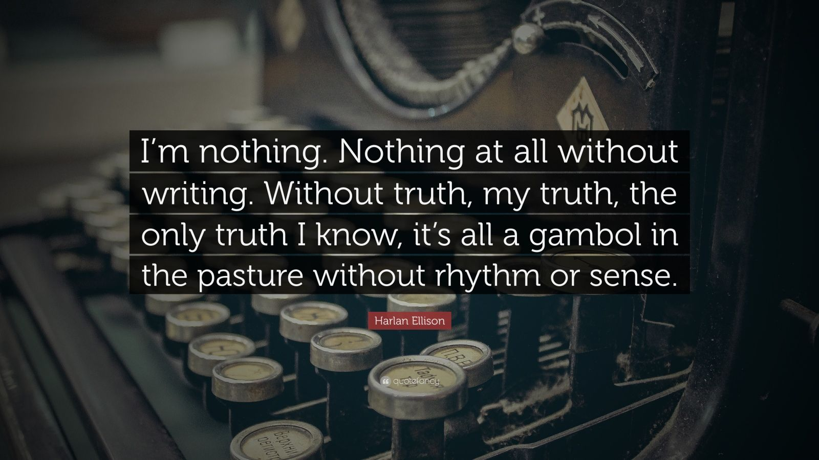 "Harlan Ellison Quote: ""I'm Nothing. Nothing At All Without"