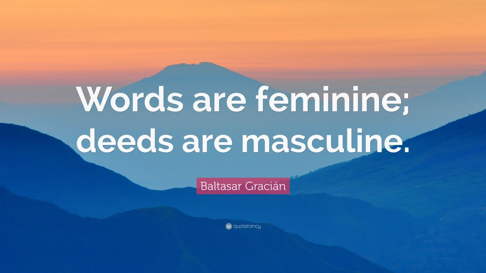 """Baltasar Gracián Quote: """"Words are feminine; deeds are masculine."""""""