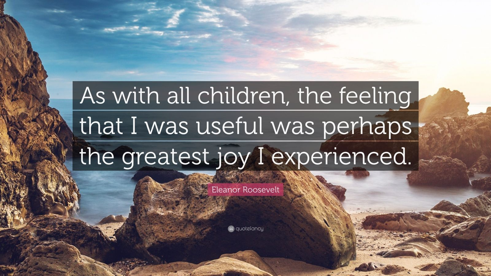 "Eleanor Roosevelt Quote: ""As with all children, the feeling that I was useful was perhaps the greatest joy I experienced."""