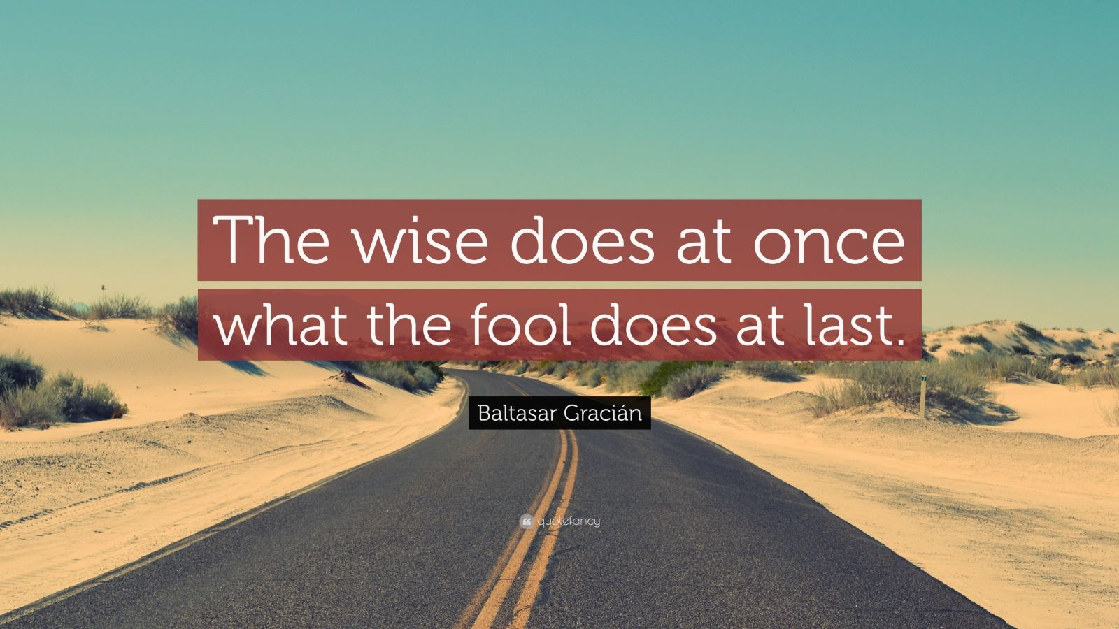 "Baltasar Gracián Quote: ""The wise does at once what the fool does at last."""
