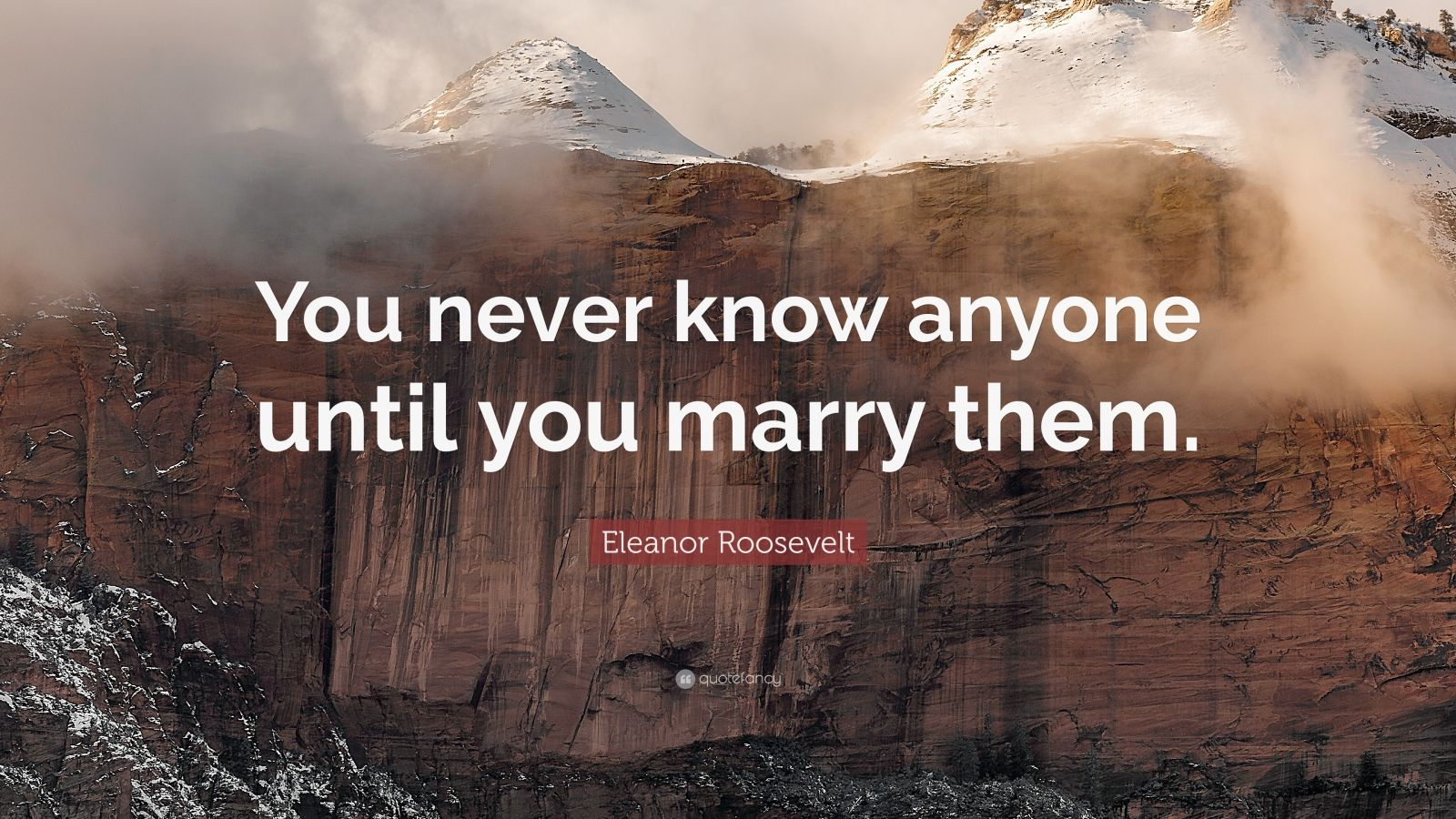 """Eleanor Roosevelt Quote: """"You never know anyone until you marry them."""""""