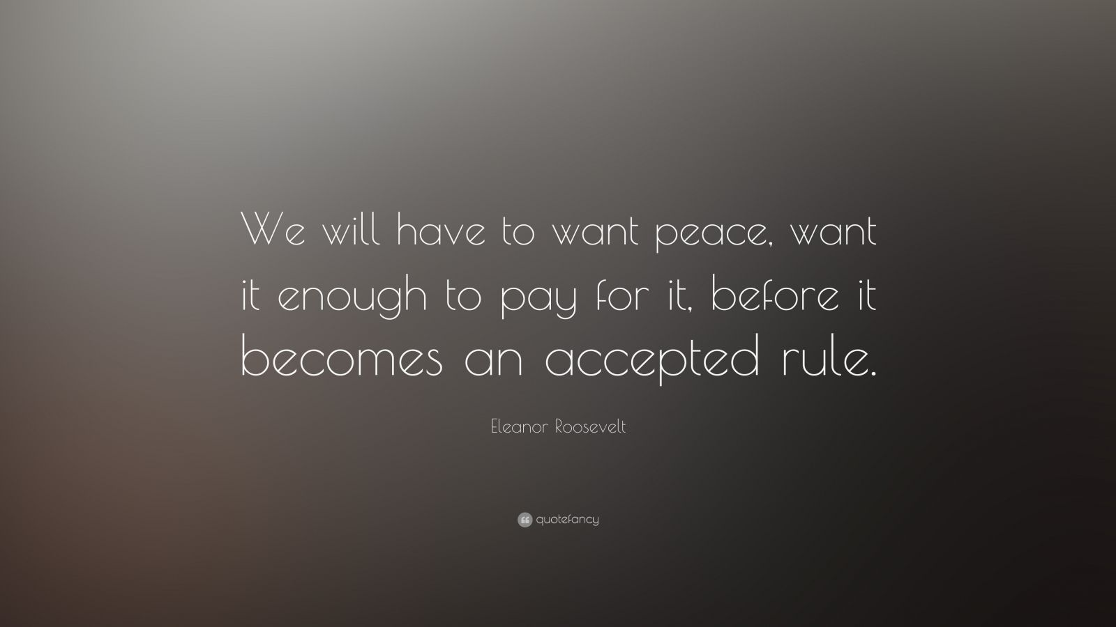 "Eleanor Roosevelt Quote: ""We will have to want peace, want it enough to pay for it, before it becomes an accepted rule."""