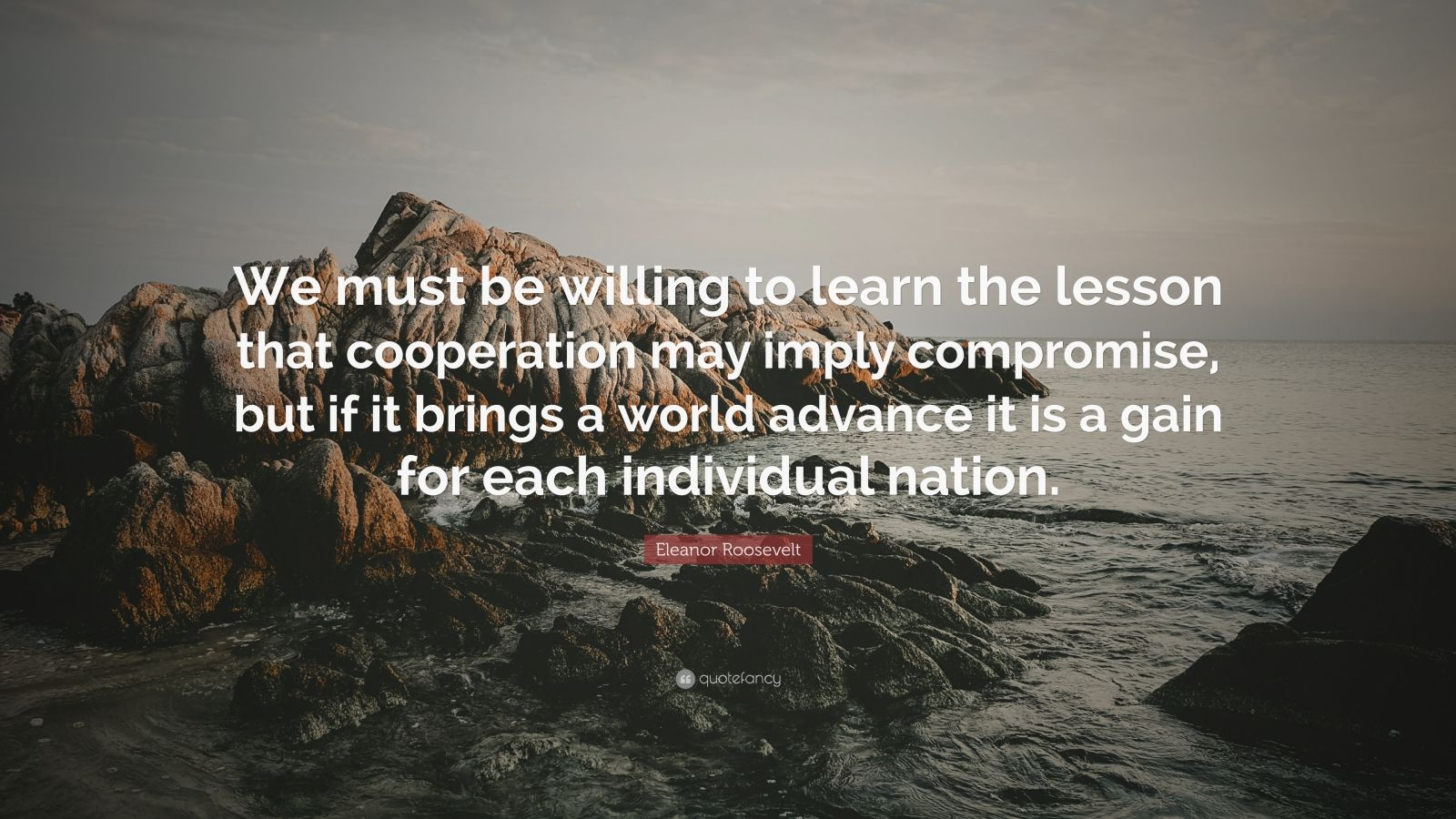 "Eleanor Roosevelt Quote: ""We must be willing to learn the lesson that cooperation may imply compromise, but if it brings a world advance it is a gain for each individual nation."""