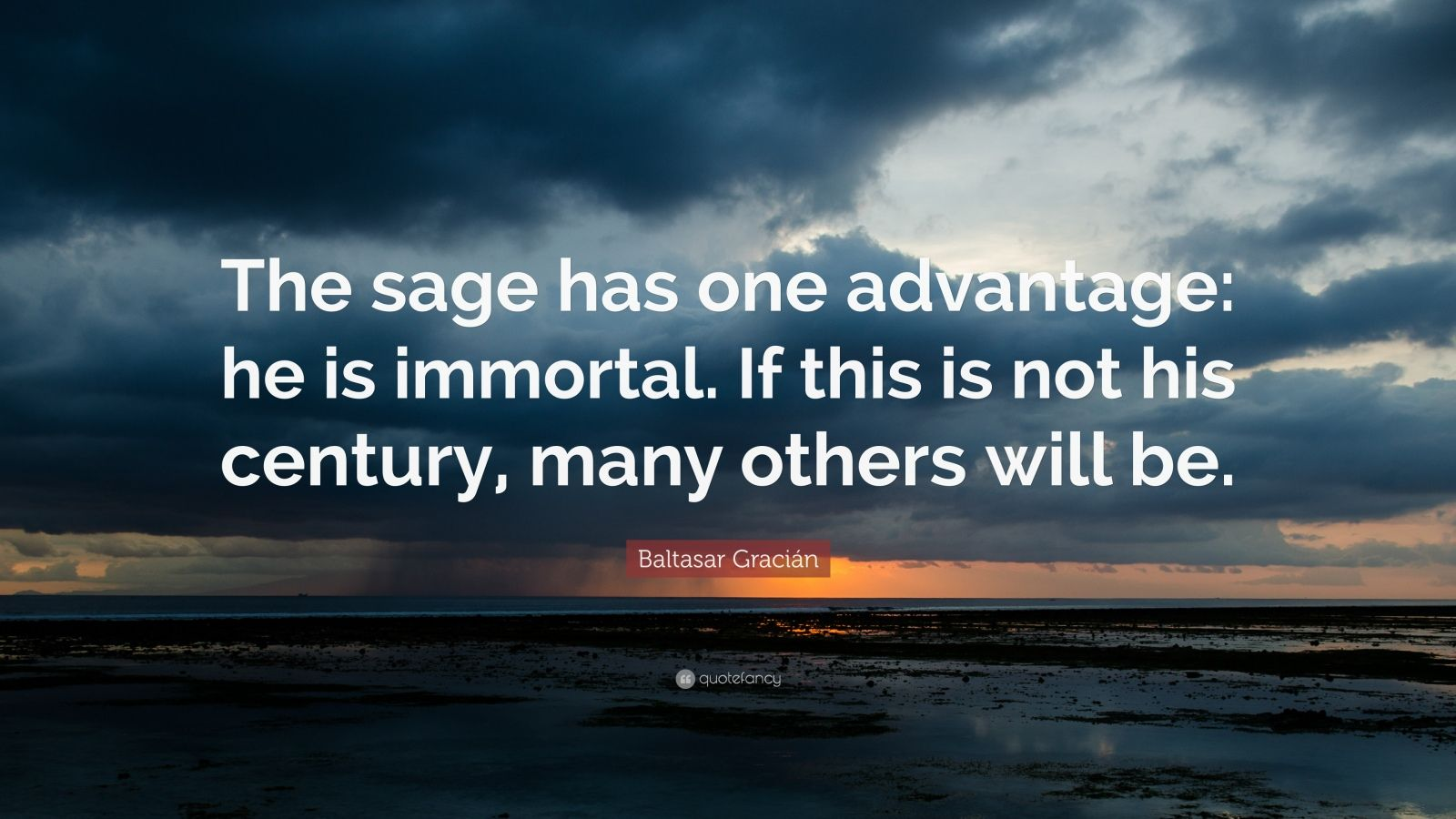 "Baltasar Gracián Quote: ""The sage has one advantage: he is immortal. If this is not his century, many others will be."""