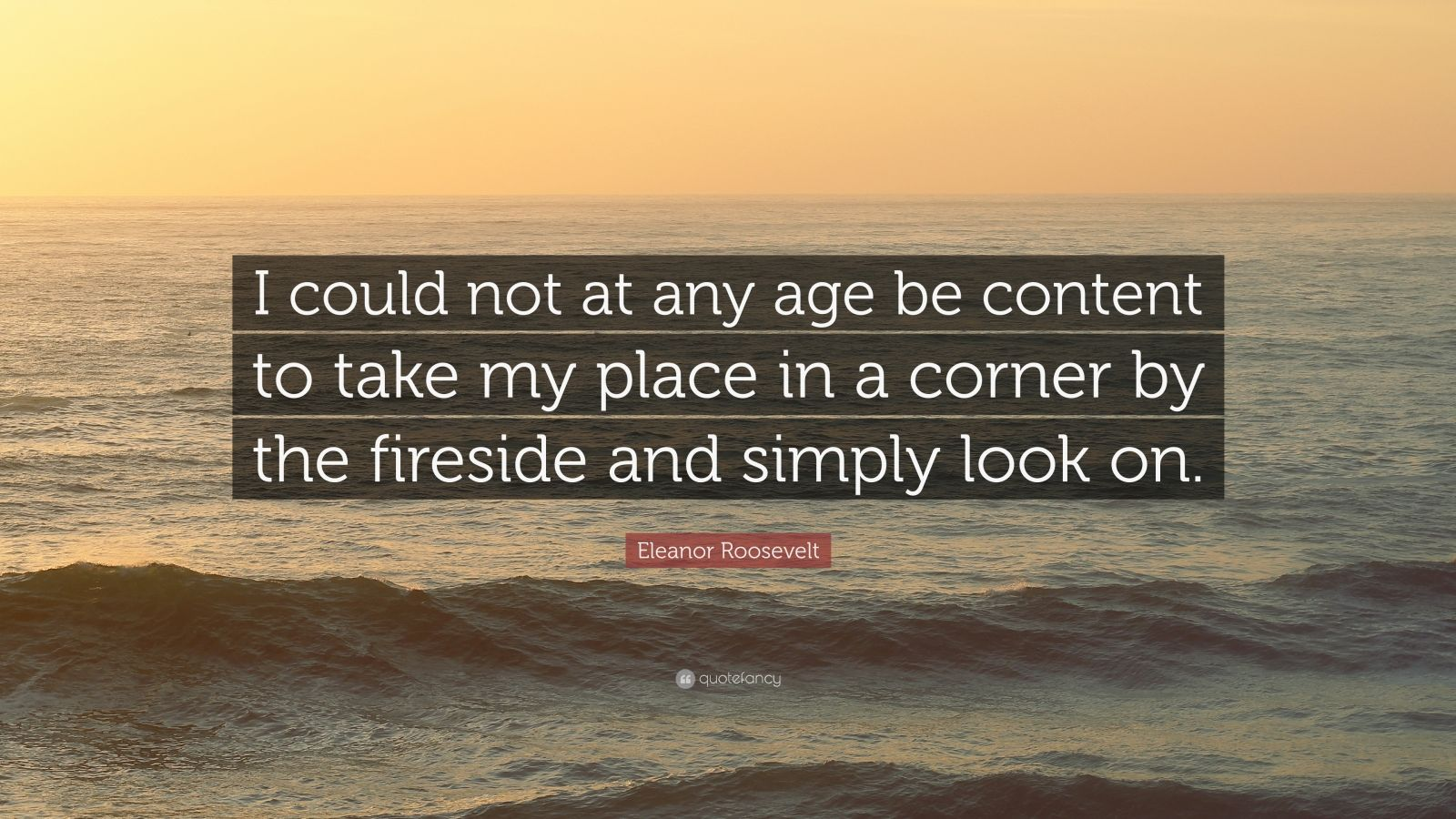 """Eleanor Roosevelt Quote: """"I could not at any age be content to take my place in a corner by the fireside and simply look on."""""""