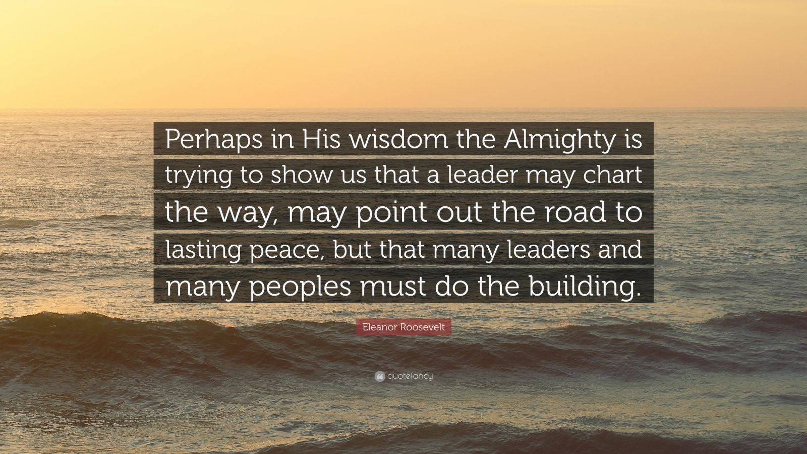 """Eleanor Roosevelt Quote: """"Perhaps in His wisdom the Almighty is trying to show us that a leader may chart the way, may point out the road to lasting peace, but that many leaders and many peoples must do the building."""""""