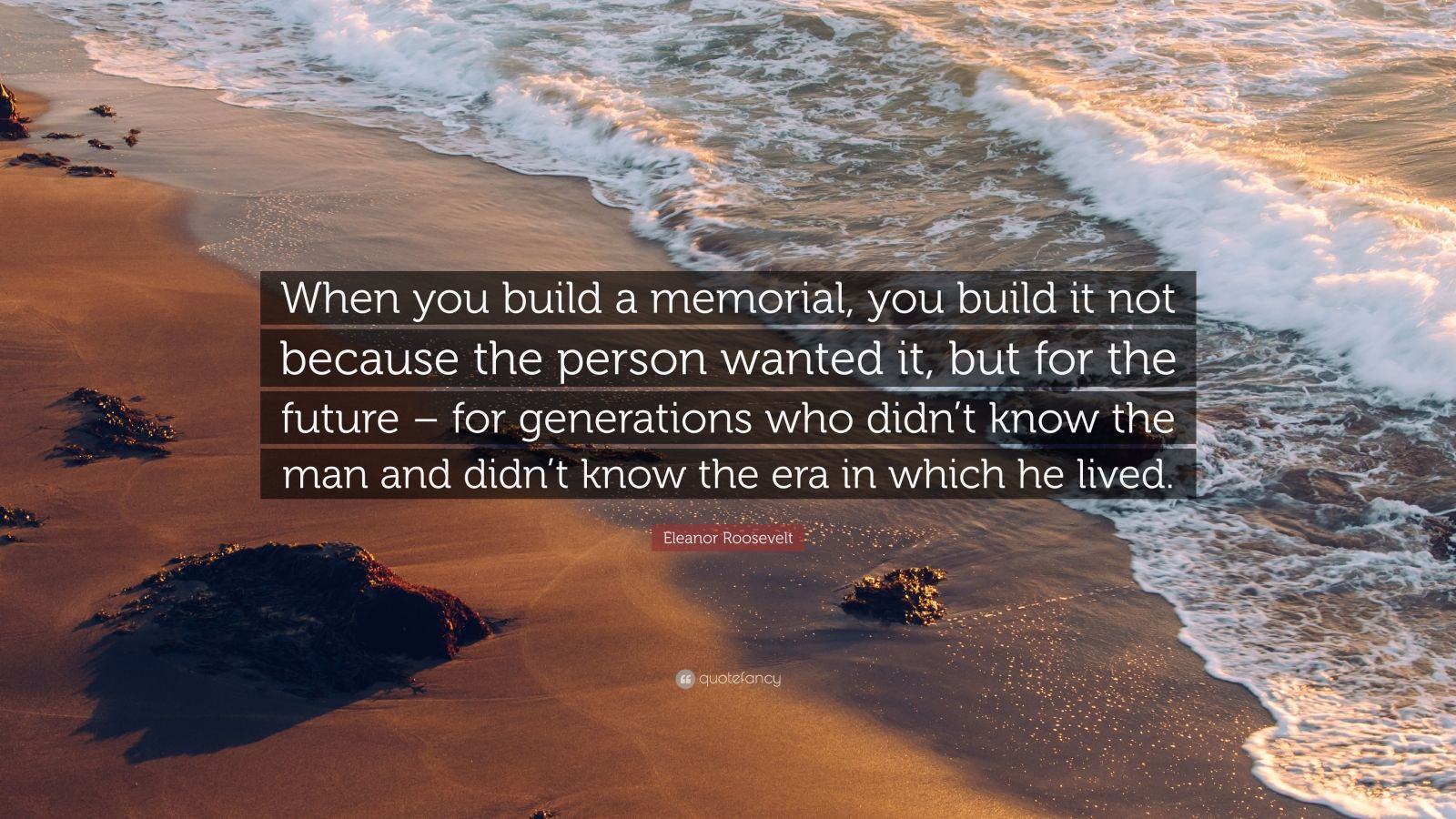 """Eleanor Roosevelt Quote: """"When you build a memorial, you build it not because the person wanted it, but for the future – for generations who didn't know the man and didn't know the era in which he lived."""""""