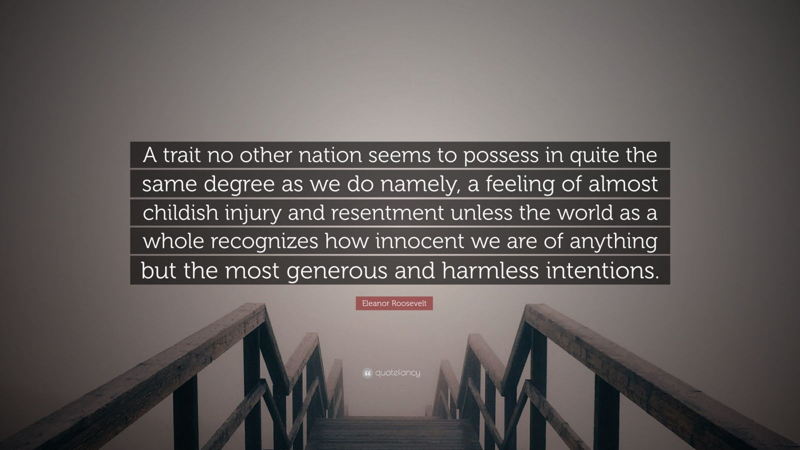 """Eleanor Roosevelt Quote: """"A trait no other nation seems to possess in quite the same degree as we do namely, a feeling of almost childish injury and resentment unless the world as a whole recognizes how innocent we are of anything but the most generous and harmless intentions."""""""